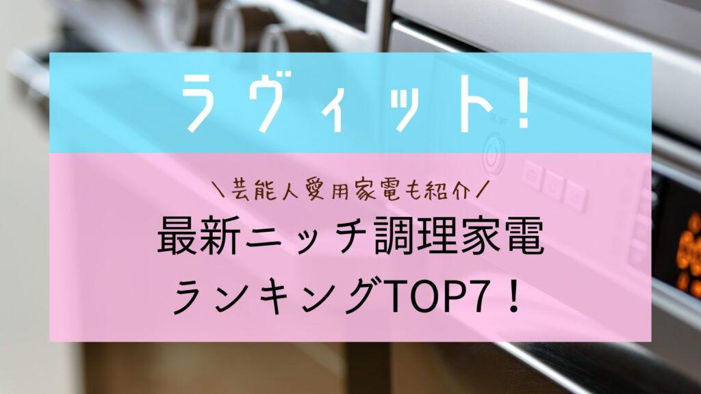 【ラヴィット】最新ニッチ調理家電TOP7まとめ!ランキング・芸能人愛用家電も紹介