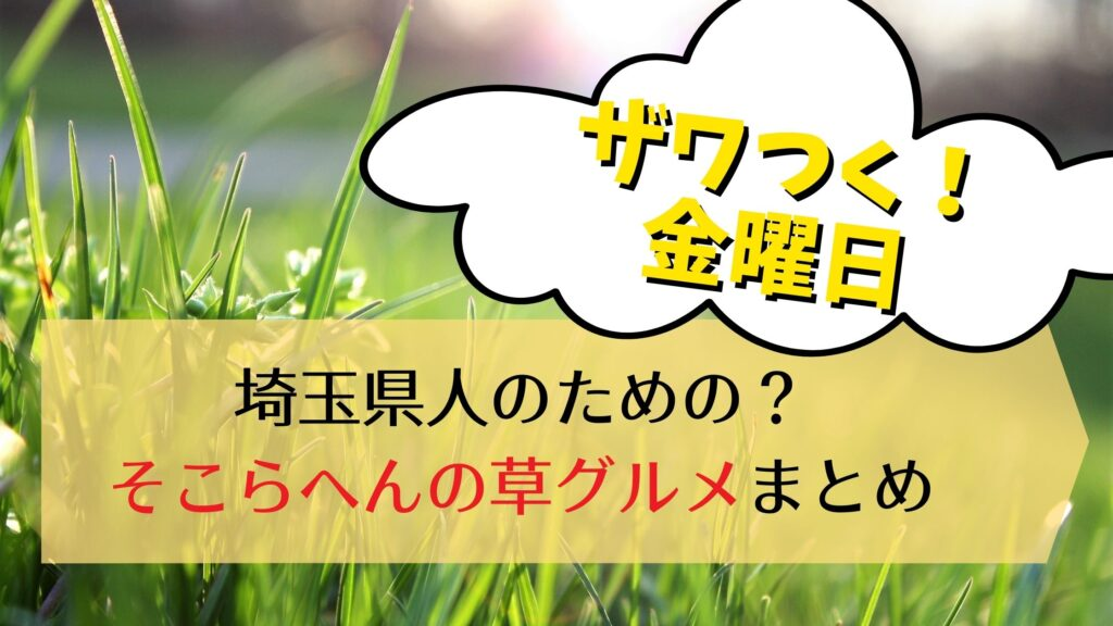 ザワつく金曜日:そこらへんの草グルメまとめ!天丼春巻きチャーハンetc